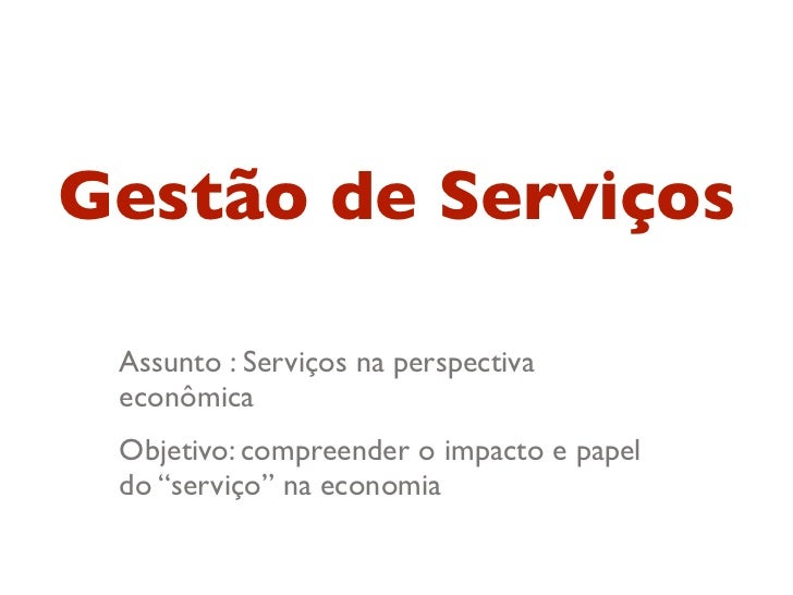 """Gestão de Serviços Assunto : Serviços na perspectiva econômica Objetivo: compreender o impacto e papel do """"serviço"""" na eco..."""