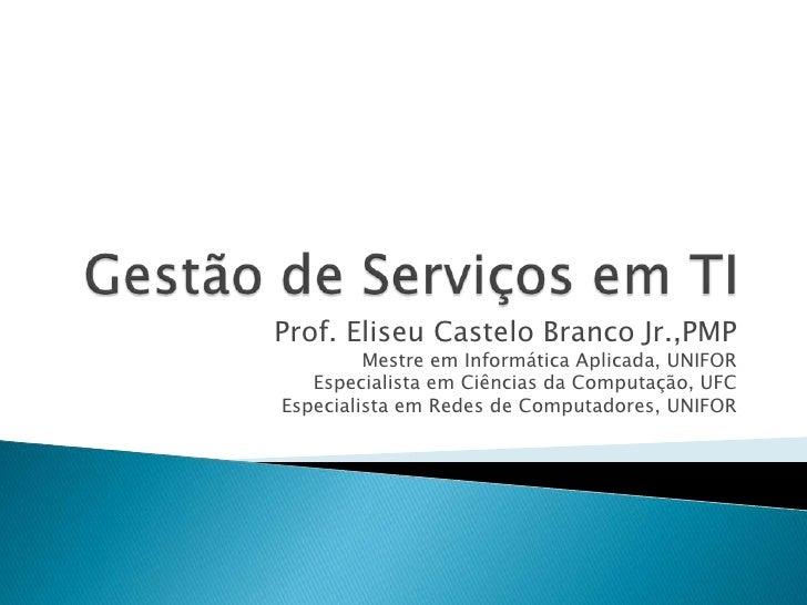 Gestão de Serviços em TI<br />Prof. Eliseu Castelo Branco Jr.,PMP<br />Mestre em Informática Aplicada, UNIFOR<br />Especia...