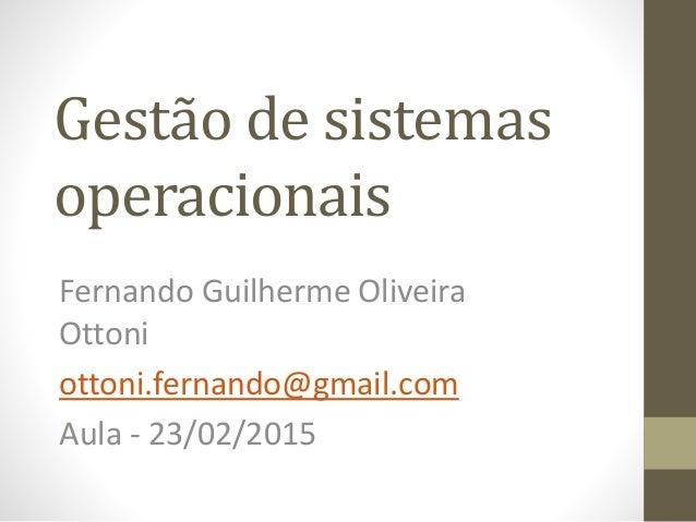 Gestão de sistemas operacionais Fernando Guilherme Oliveira Ottoni ottoni.fernando@gmail.com Aula - 23/02/2015