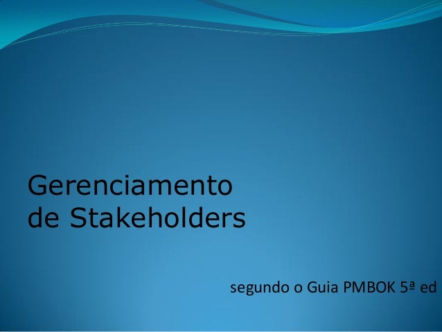 segundo o Guia PMBOK 5ª ed  Gerenciamento de Stakeholders