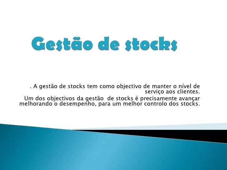 Gestão de stocks <br />. A gestão de stocks tem como objectivo de manter o nível de serviço aos clientes.<br />Um dos obje...
