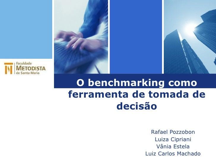 O benchmarking como  ferramenta de tomada de decisão Rafael Pozzobon Luiza Cipriani Vânia Estela Luiz Carlos Machado