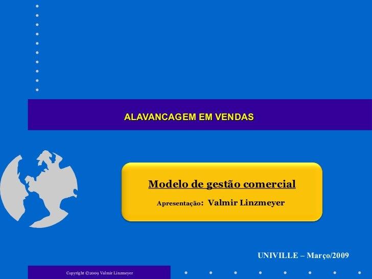 ALAVANCAGEM EM VENDAS Copyright ©2009 Valmir Linzmeyer UNIVILLE – Março/2009 Modelo de gestão comercial Apresentação :  Va...