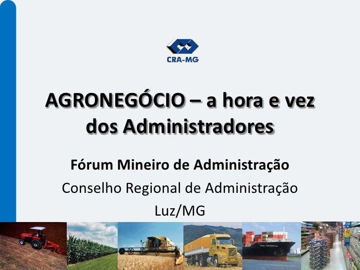 AGRONEGÓCIO – a hora e vez dos Administradores<br />Fórum Mineiro de Administração<br />Conselho Regional de Administração...