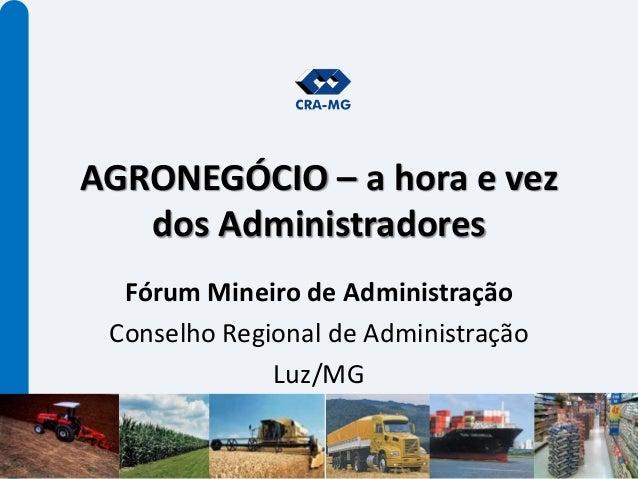 AGRONEGÓCIO – a hora e vez dos Administradores Fórum Mineiro de Administração Conselho Regional de Administração Luz/MG