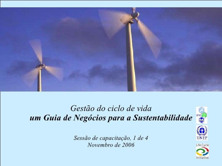 Gestão do ciclo de vida um Guia de Negócios para a Sustentabilidade Sessão de capacitação, 1 de 4 Novembro de 2006