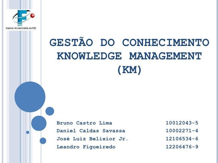 GESTÃO DO CONHECIMENTO KNOWLEDGE MANAGEMENT (KM) Bruno Castro Lima 10012043-5 Daniel Caldas Savassa 10002271-4 José Luiz B...