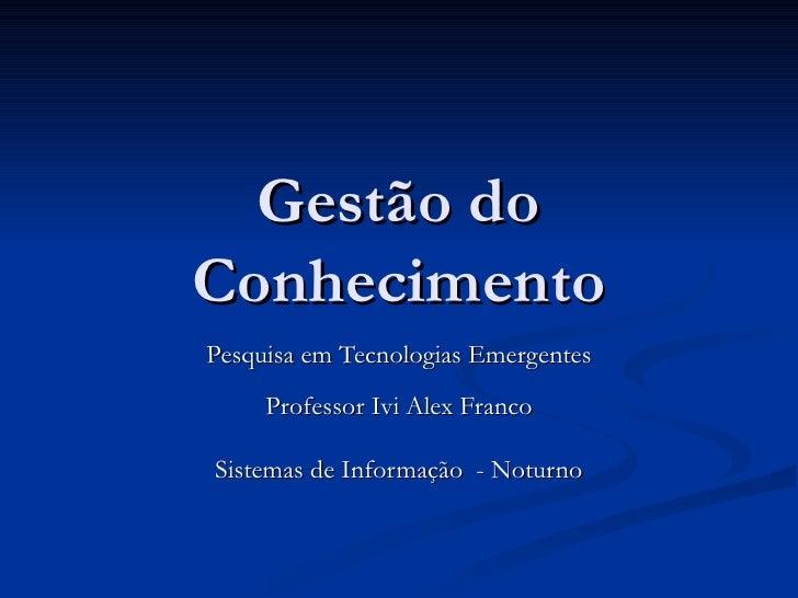 Gestão do Conhecimento Pesquisa em Tecnologias Emergentes Professor Ivi Alex Franco Sistemas de Informação  - Noturno