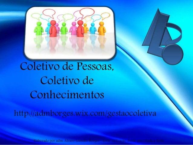 Coletivo de Pessoas, Coletivo de Conhecimentos http://admborges.wix.com/gestaocoletiva Elaborado por adm. Álvaro Leandro B...