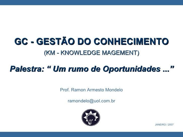 """Prof. Ramon Armesto Mondelo [email_address] GC - GESTÃO DO CONHECIMENTO (KM - KNOWLEDGE MAGEMENT) Palestra: """" Um rumo de..."""