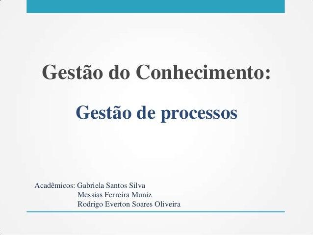 Gestão do Conhecimento: Gestão de processos Acadêmicos: Gabriela Santos Silva Messias Ferreira Muniz Rodrigo Everton Soare...