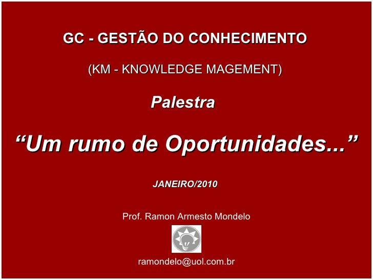 """Prof. Ramon Armesto Mondelo [email_address] GC - GESTÃO DO CONHECIMENTO (KM - KNOWLEDGE MAGEMENT) Palestra  """" Um rumo de O..."""