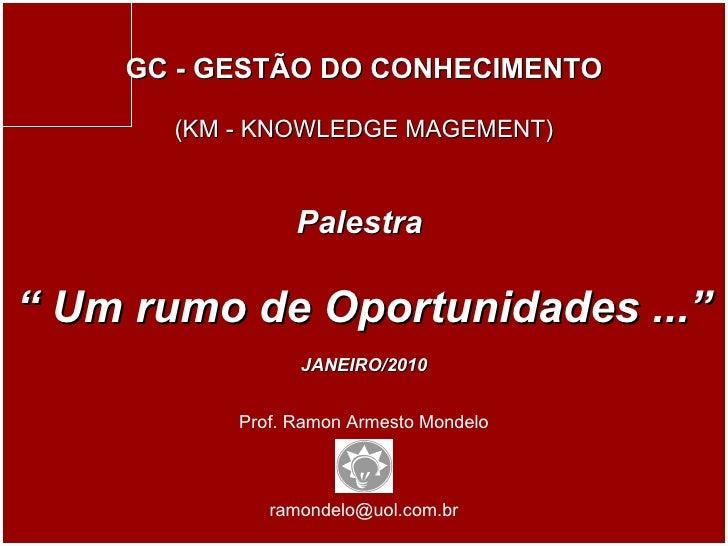 """Prof. Ramon Armesto Mondelo [email_address] GC - GESTÃO DO CONHECIMENTO (KM - KNOWLEDGE MAGEMENT) Palestra  """"  Um rumo de ..."""