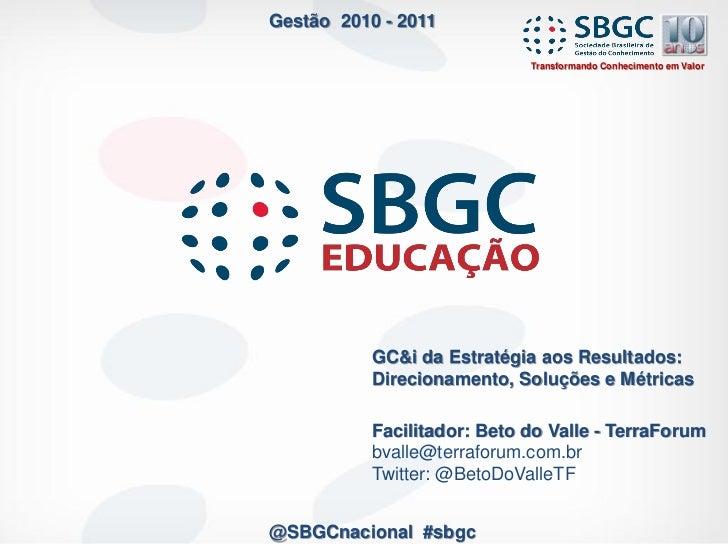 Gestão 2010 - 2011                             Transformando Conhecimento em Valor           GC&i da Estratégia aos Result...