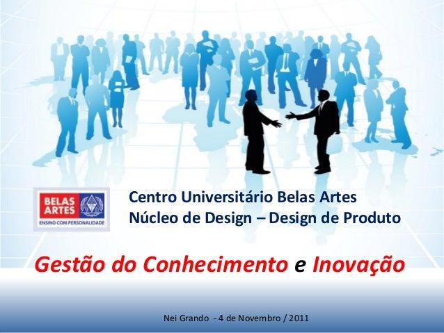 Gestão do Conhecimento e Inovação Nei Grando - 4 de Novembro / 2011 Centro Universitário Belas Artes Núcleo de Design – De...