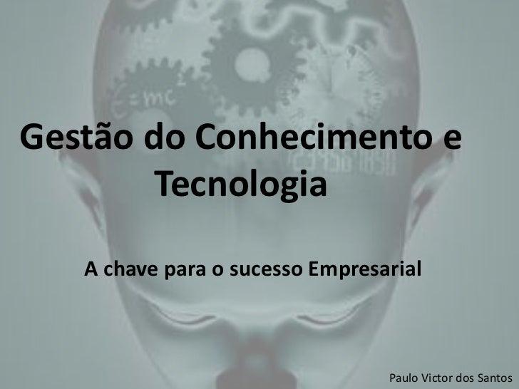 Gestão do Conhecimento e        Tecnologia   A chave para o sucesso Empresarial                                 Paulo Vict...