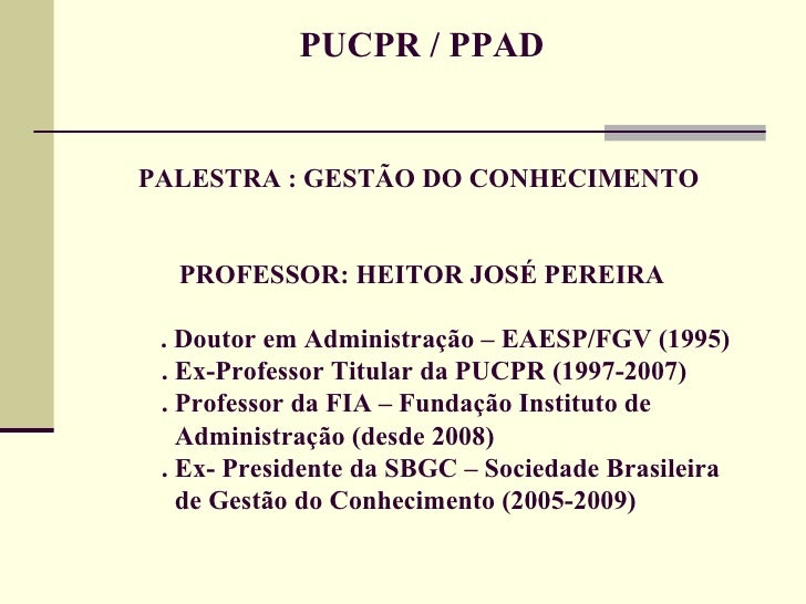 PUCPR / PPAD PALESTRA : GESTÃO DO CONHECIMENTO  PROFESSOR: HEITOR JOSÉ PEREIRA   . Doutor em Administração – EAESP/FGV (19...