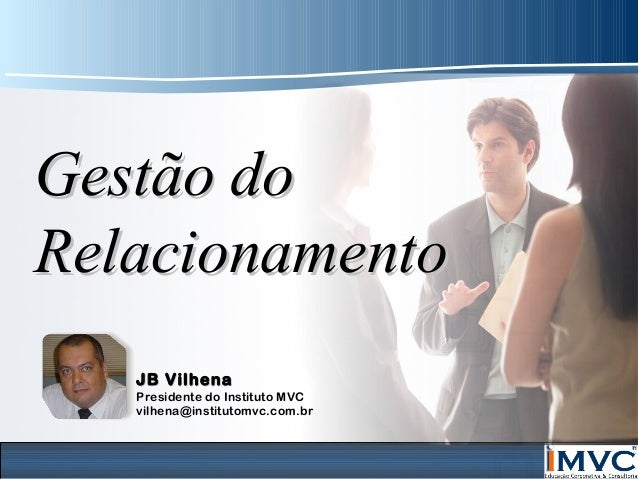 Gestão do Relacionamento JB Vilhena  Presidente do Instituto MVC vilhena@institutomvc.com.br