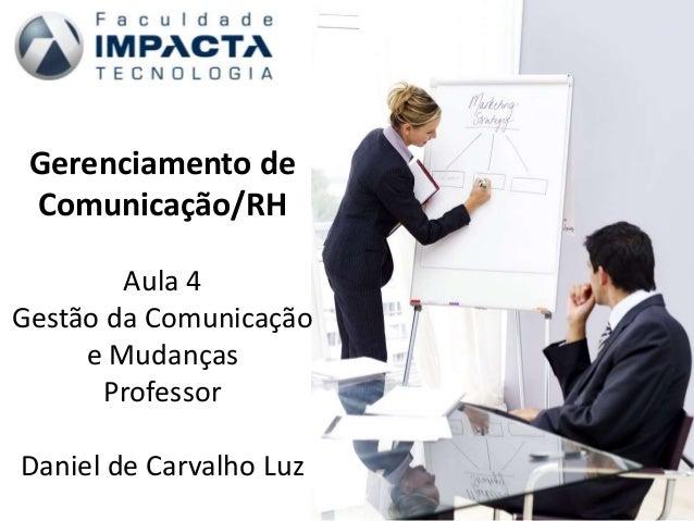Gerenciamento de Comunicação/RH Aula 4 Gestão da Comunicação e Mudanças Professor Daniel de Carvalho Luz