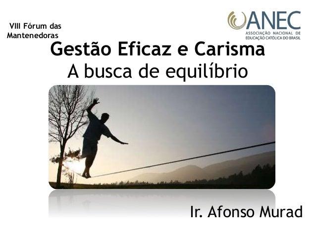 Gestão Eficaz e Carisma A busca de equilíbrio Ir. Afonso Murad VIII Fórum das Mantenedoras