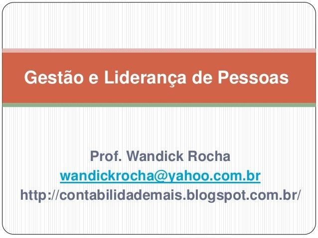 Gestão e Liderança de Pessoas  Prof. Wandick Rocha  wandickrocha@yahoo.com.br  http://contabilidademais.blogspot.com.br/