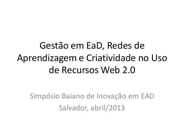 Gestão em EaD, Redes deAprendizagem e Criatividade no Uso       de Recursos Web 2.0  Simpósio Baiano de Inovação em EAD   ...