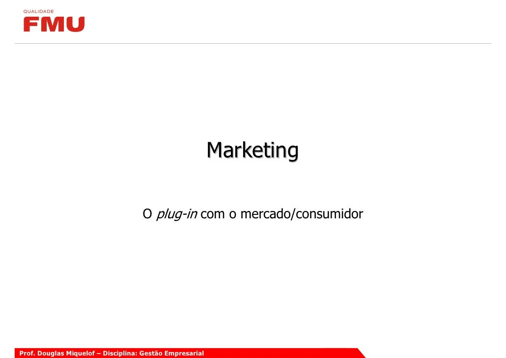 Marketing                                      O plug-in com o mercado/consumidor     Prof. Douglas Miquelof – Disciplina:...