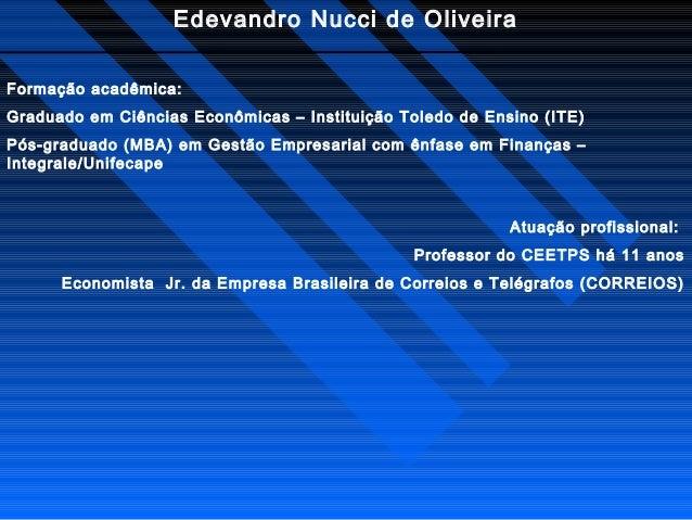 Edevandro Nucci de Oliveira Formação acadêmica: Graduado em Ciências Econômicas – Instituição Toledo de Ensino (ITE) Pós-g...