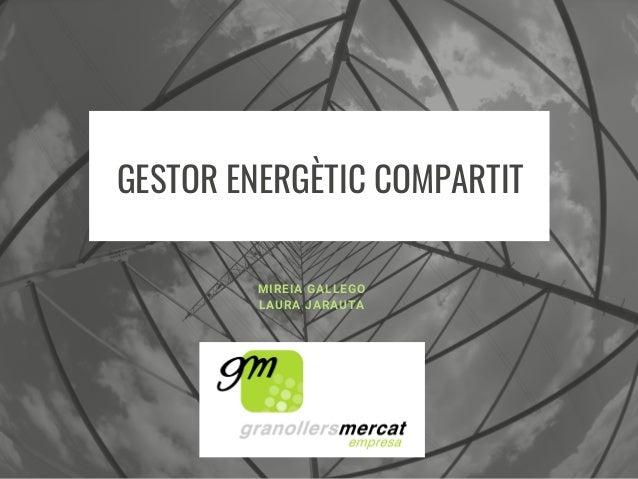 GESTOR ENERGÈTIC COMPARTIT MIREIA GALLEGO LAURA JARAUTA
