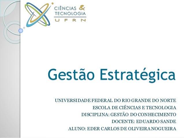 Gestão Estratégica UNIVERSIDADE FEDERAL DO RIO GRANDE DO NORTE ESCOLA DE CIÊNCIAS E TECNOLOGIA DISCIPLINA: GESTÃO DO CONHE...