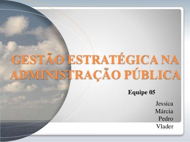 GESTÃO ESTRATÉGICA NA  ADMINISTRAÇÃO PÚBLICA  Equipe 05  Jessica  Márcia  Pedro  Vlader