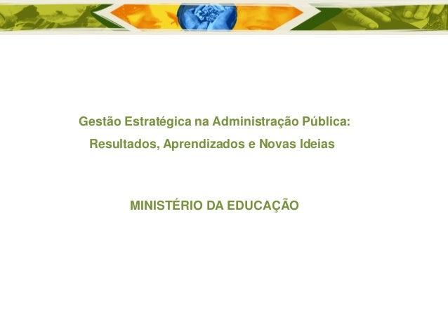 Gestão Estratégica na Administração Pública: Resultados, Aprendizados e Novas Ideias  MINISTÉRIO DA EDUCAÇÃO