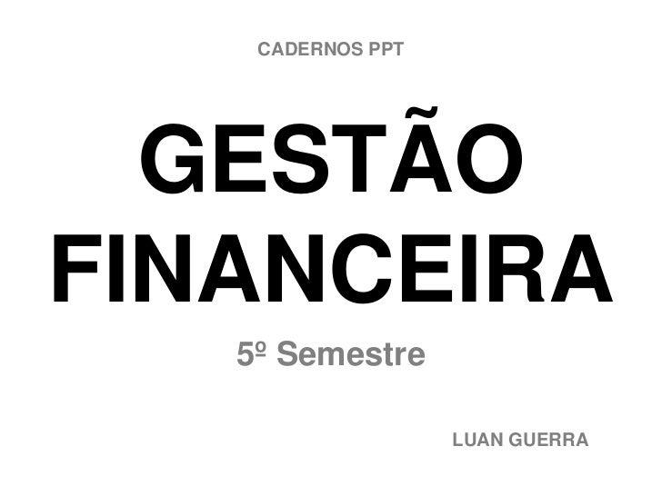 CADERNOS PPT  GESTÃOFINANCEIRA   5º Semestre                   LUAN GUERRA