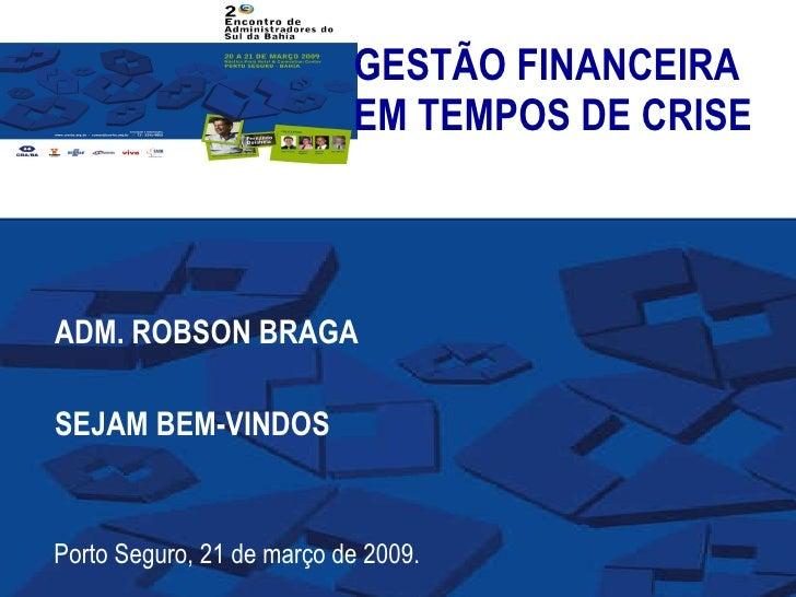 GESTÃO FINANCEIRA EM TEMPOS DE CRISE ADM. ROBSON BRAGA SEJAM BEM-VINDOS Porto Seguro, 21 de março de 2009.