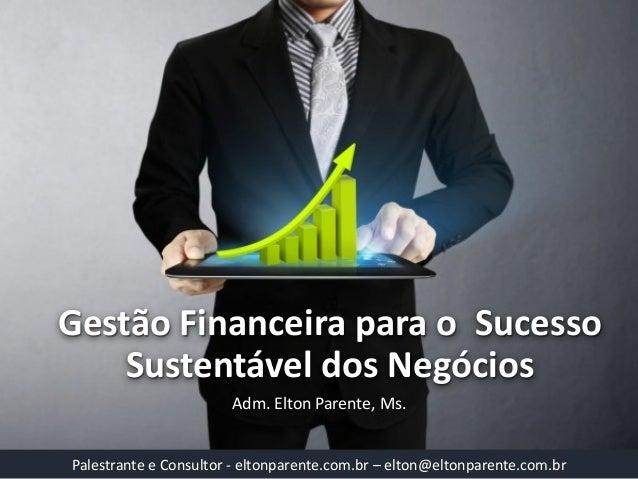 Gestão Financeira para o Sucesso Sustentável dos Negócios  Adm. Elton Parente, Ms.  Palestrante e Consultor -eltonparente....