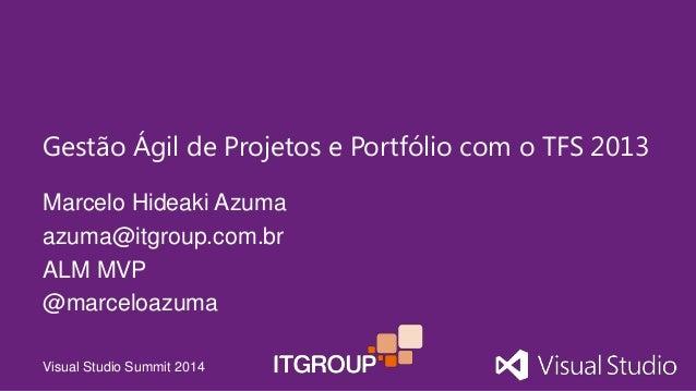 Visual Studio Summit 2014 Marcelo Hideaki Azuma azuma@itgroup.com.br ALM MVP @marceloazuma Gestão Ágil de Projetos e Portf...