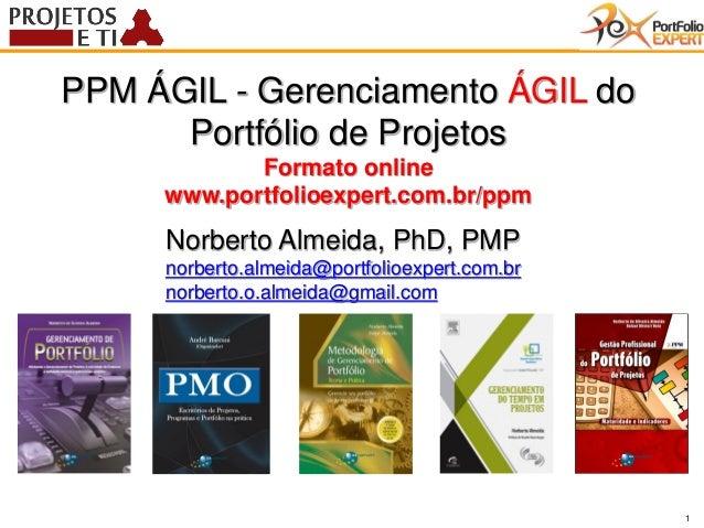 1 PPM ÁGIL - Gerenciamento ÁGIL do Portfólio de Projetos Formato online www.portfolioexpert.com.br/ppm Norberto Almeida, P...