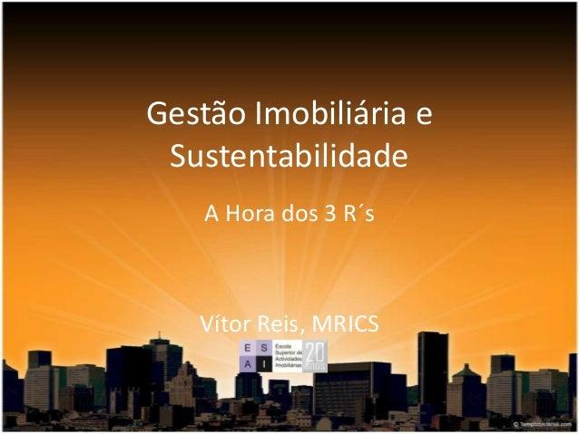 Gestão Imobiliária e Sustentabilidade A Hora dos 3 R´s Vítor Reis, MRICS