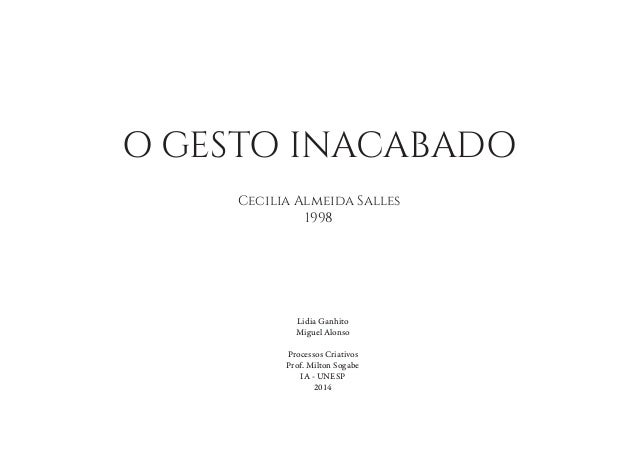 O GESTO INACABADO Cecilia Almeida Salles 1998 Lidia Ganhito Miguel Alonso Processos Criativos Prof. Milton Sogabe IA - UNE...