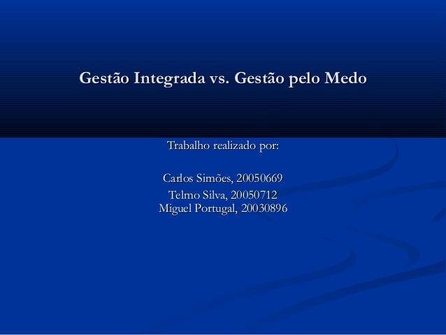 Gestão Integrada vs. Gestão pelo Medo           Trabalho realizado por:          Carlos Simões, 20050669           Telmo S...