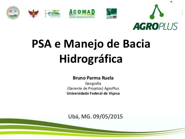PSA e Manejo de Bacia Hidrográfica Bruno Parma Ruela Geografia (Gerente de Projetos) AgroPlus Universidade Federal de Viço...