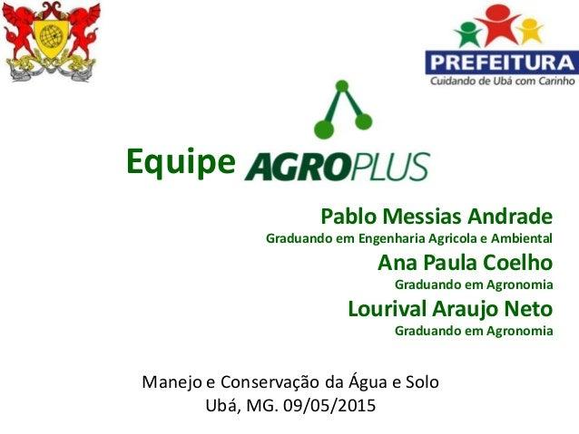 Equipe Pablo Messias Andrade Graduando em Engenharia Agricola e Ambiental Ana Paula Coelho Graduando em Agronomia Lourival...