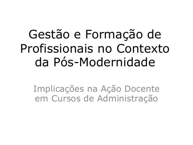 Gestão e Formação de Profissionais no Contexto da Pós-Modernidade Implicações na Ação Docente em Cursos de Administração