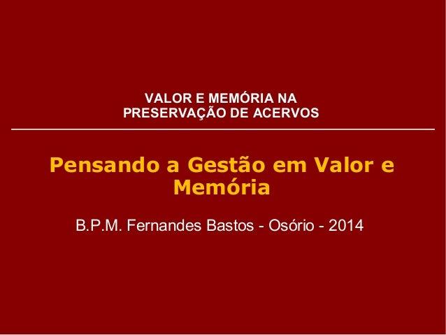 VALOR E MEMÓRIA NA  PRESERVAÇÃO DE ACERVOS  Pensando a Gestão em Valor e  Memória  B.P.M. Fernandes Bastos - Osório - 2014