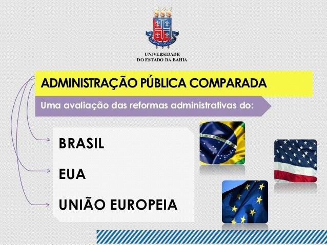 UNIVERSIDADE  DO ESTADO DA BAHIA  ADMINISTRAÇÃO PÚBLICA COMPARADA  Uma avaliação das reformas administrativas do:  BRASIL ...