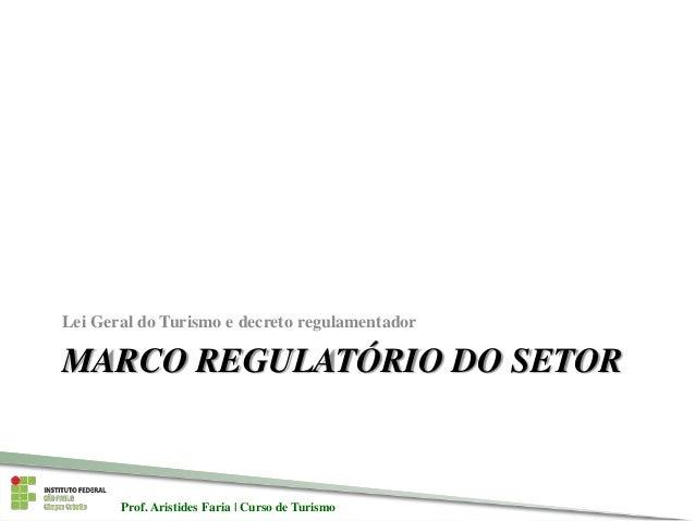Prof. Aristides Faria   Curso de TurismoProf. Aristides Faria   Curso de Turismo MARCO REGULATÓRIO DO SETOR Lei Geral do T...