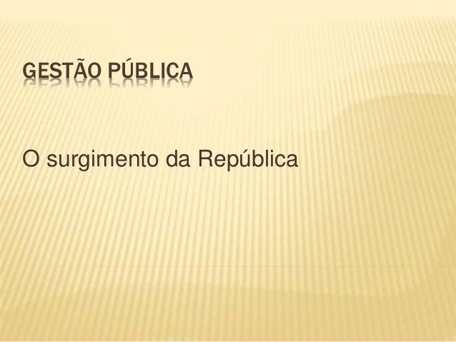 GESTÃO PÚBLICA O surgimento da República
