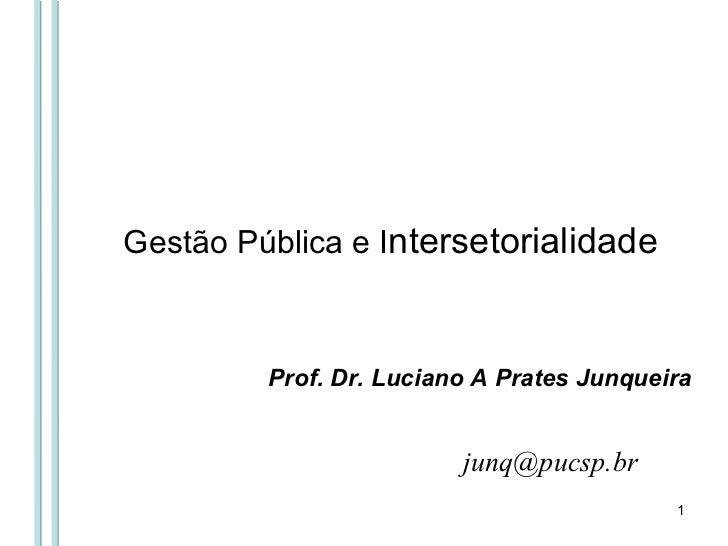 Gestão Pública e I ntersetorialidade  [email_address] Prof. Dr. Luciano A Prates Junqueira