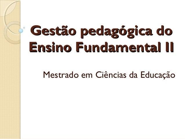 Gestão pedagógica doGestão pedagógica do Ensino Fundamental IIEnsino Fundamental II Mestrado em Ciências da Educação