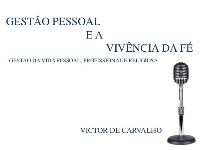 GESTÃO PESSOALE AVIVÊNCIA DA FÉGESTÃO DA VIDA PESSOAL, PROFISSIONAL E RELIGIOSAVICTOR DE CARVALHO